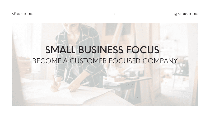 Small Business Focus: Become A Customer-Focused Company